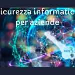 Sicurezza informatica per aziende: 10 consigli per gestire i tuoi sistemi informatici