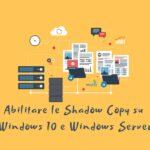 Abilitare le Shadow Copy su Windows 10 e Windows Server