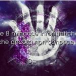 Le 8 minacce informatiche che ancora non conoscevi